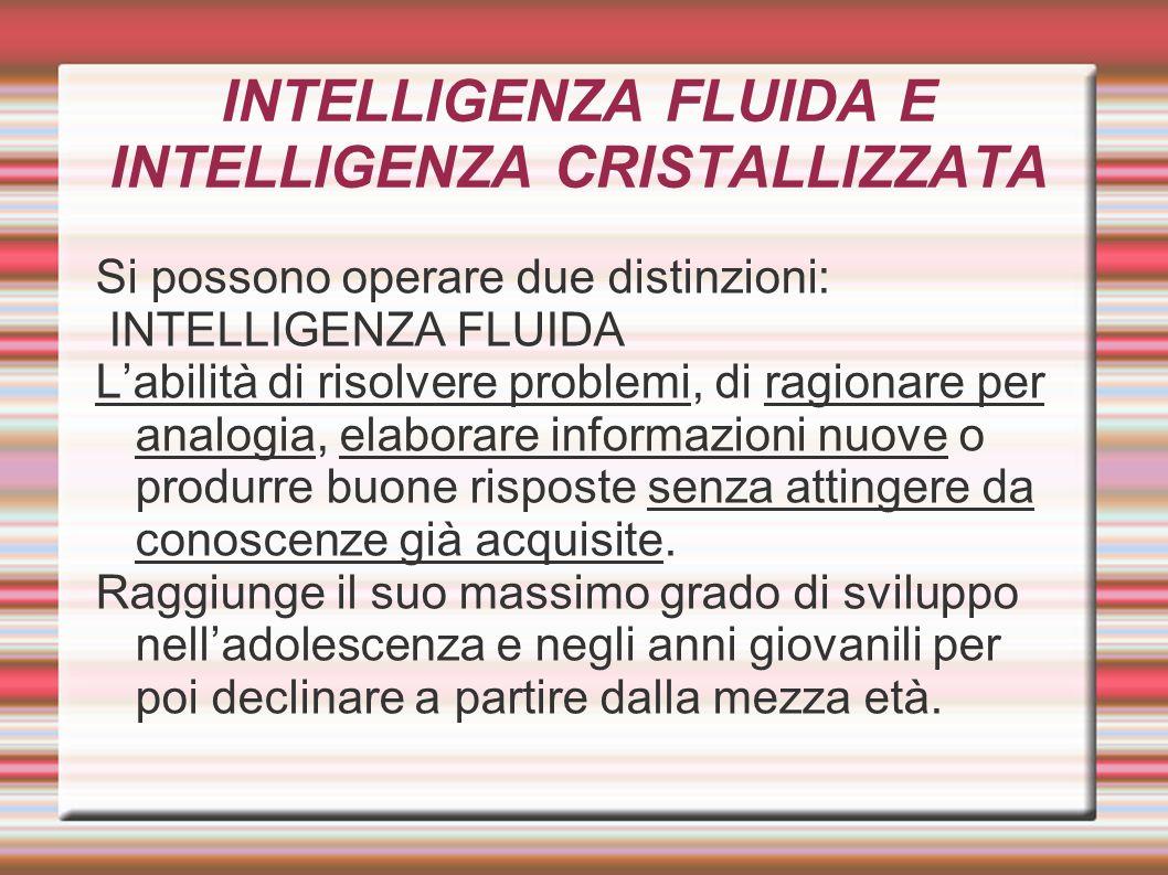 INTELLIGENZA FLUIDA E INTELLIGENZA CRISTALLIZZATA Si possono operare due distinzioni: INTELLIGENZA FLUIDA L'abilità di risolvere problemi, di ragionar