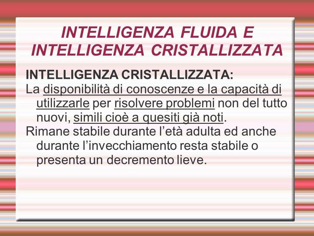 INTELLIGENZA FLUIDA E INTELLIGENZA CRISTALLIZZATA INTELLIGENZA CRISTALLIZZATA: La disponibilità di conoscenze e la capacità di utilizzarle per risolve