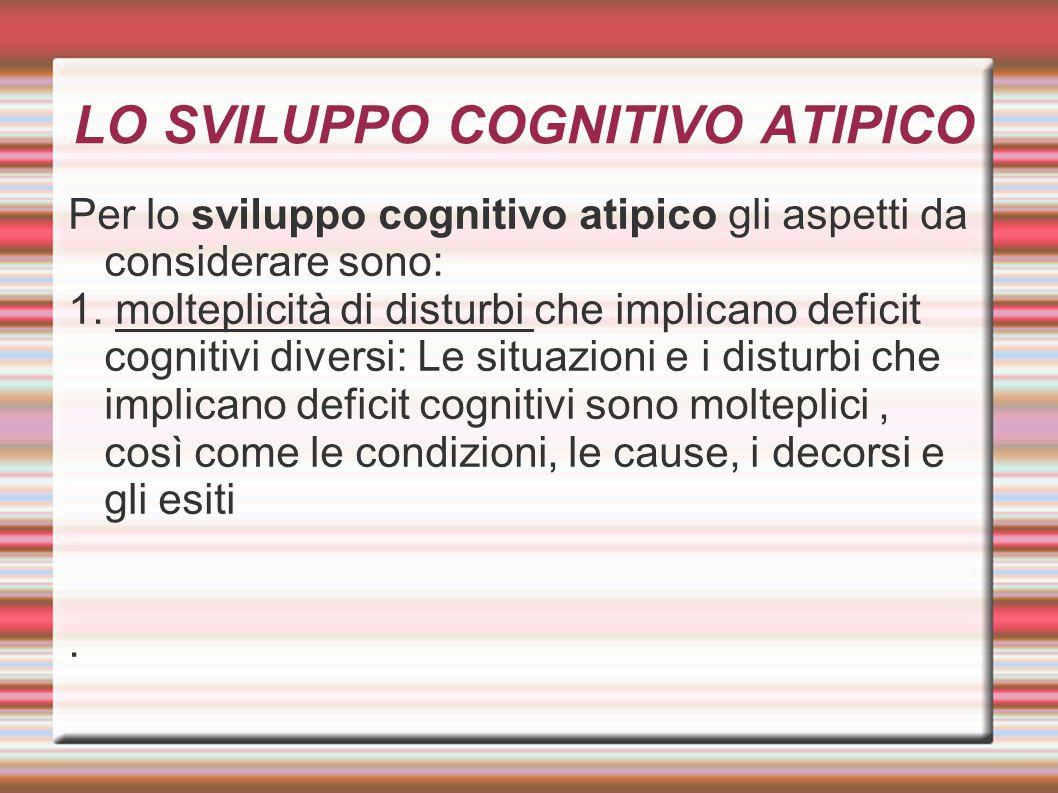 LO SVILUPPO COGNITIVO ATIPICO Per lo sviluppo cognitivo atipico gli aspetti da considerare sono: 1. molteplicità di disturbi che implicano deficit cog