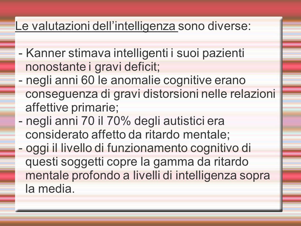 Le valutazioni dell'intelligenza sono diverse: - Kanner stimava intelligenti i suoi pazienti nonostante i gravi deficit; - negli anni 60 le anomalie c