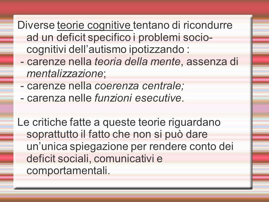 Diverse teorie cognitive tentano di ricondurre ad un deficit specifico i problemi socio- cognitivi dell'autismo ipotizzando : - carenze nella teoria d