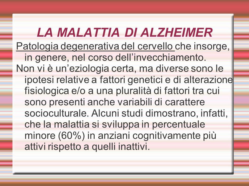 LA MALATTIA DI ALZHEIMER Patologia degenerativa del cervello che insorge, in genere, nel corso dell'invecchiamento. Non vi è un'eziologia certa, ma di