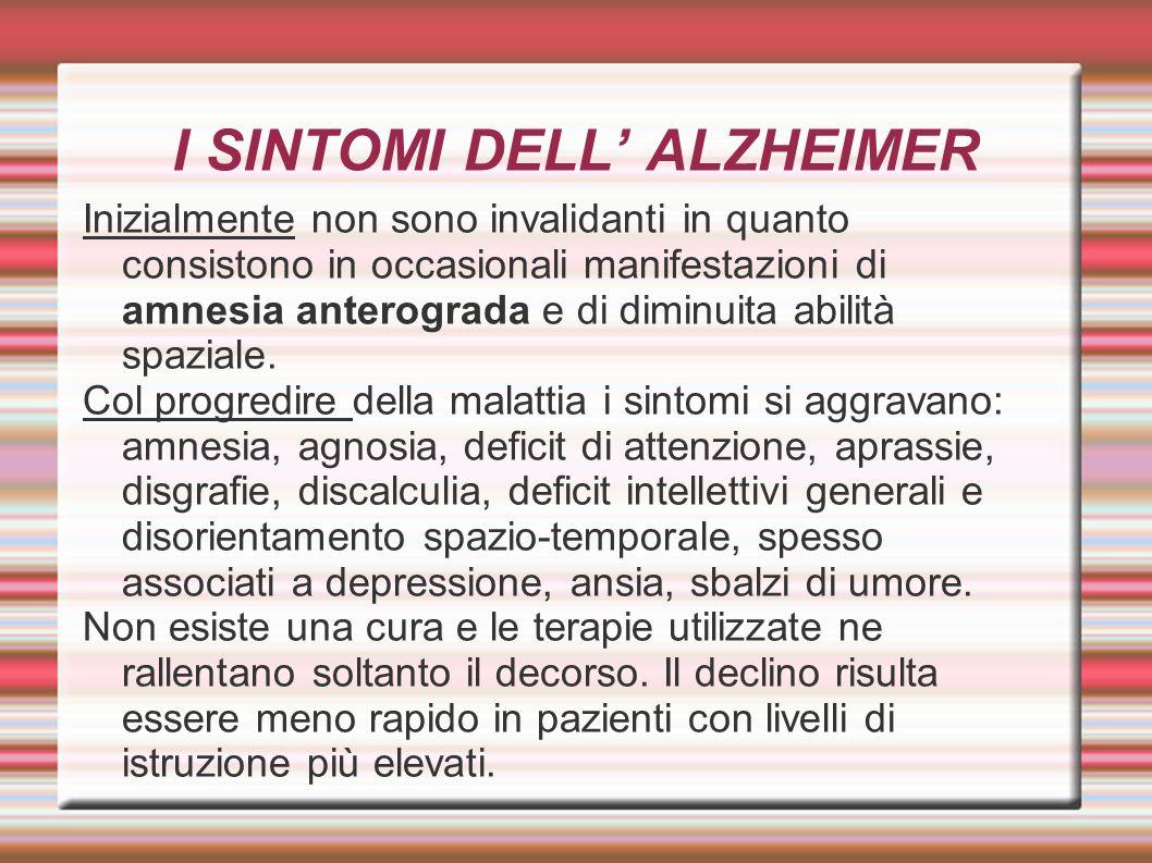 I SINTOMI DELL' ALZHEIMER Inizialmente non sono invalidanti in quanto consistono in occasionali manifestazioni di amnesia anterograda e di diminuita a