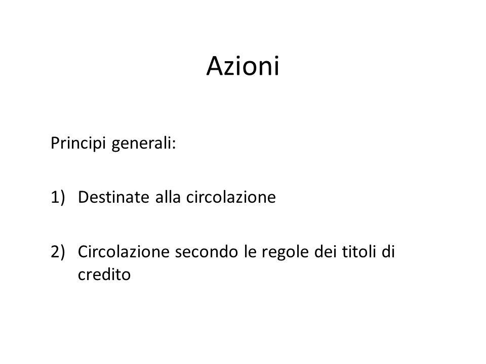 Azioni Principi generali: 1)Destinate alla circolazione 2)Circolazione secondo le regole dei titoli di credito