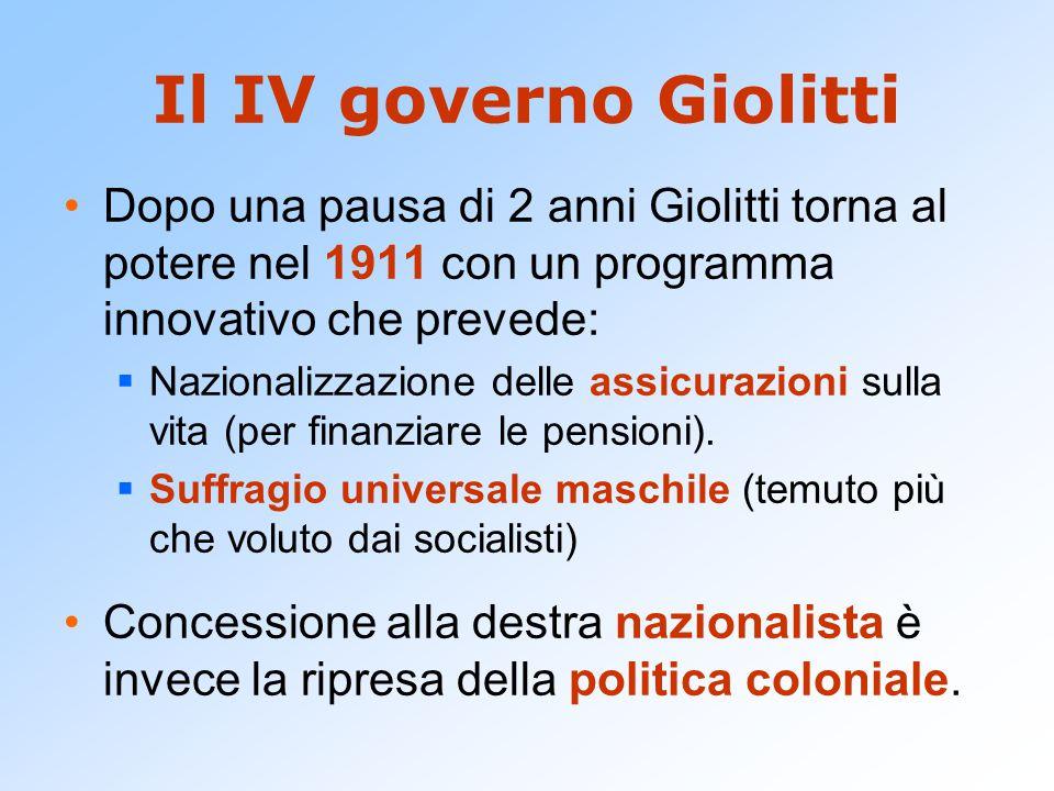 Il IV governo Giolitti Dopo una pausa di 2 anni Giolitti torna al potere nel 1911 con un programma innovativo che prevede:  Nazionalizzazione delle assicurazioni sulla vita (per finanziare le pensioni).