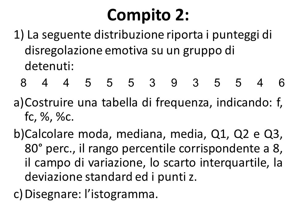 Compito 2: 1) La seguente distribuzione riporta i punteggi di disregolazione emotiva su un gruppo di detenuti: a)Costruire una tabella di frequenza, i