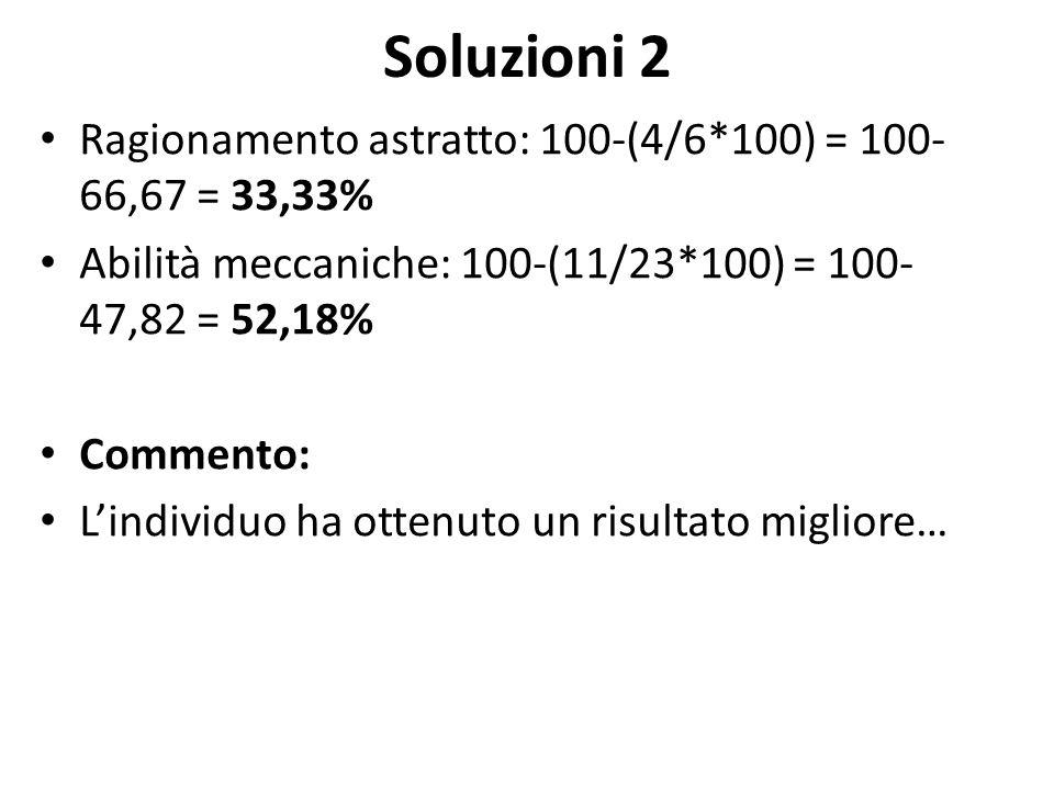 Soluzioni 2 Ragionamento astratto: 100-(4/6*100) = 100- 66,67 = 33,33% Abilità meccaniche: 100-(11/23*100) = 100- 47,82 = 52,18% Commento: L'individuo