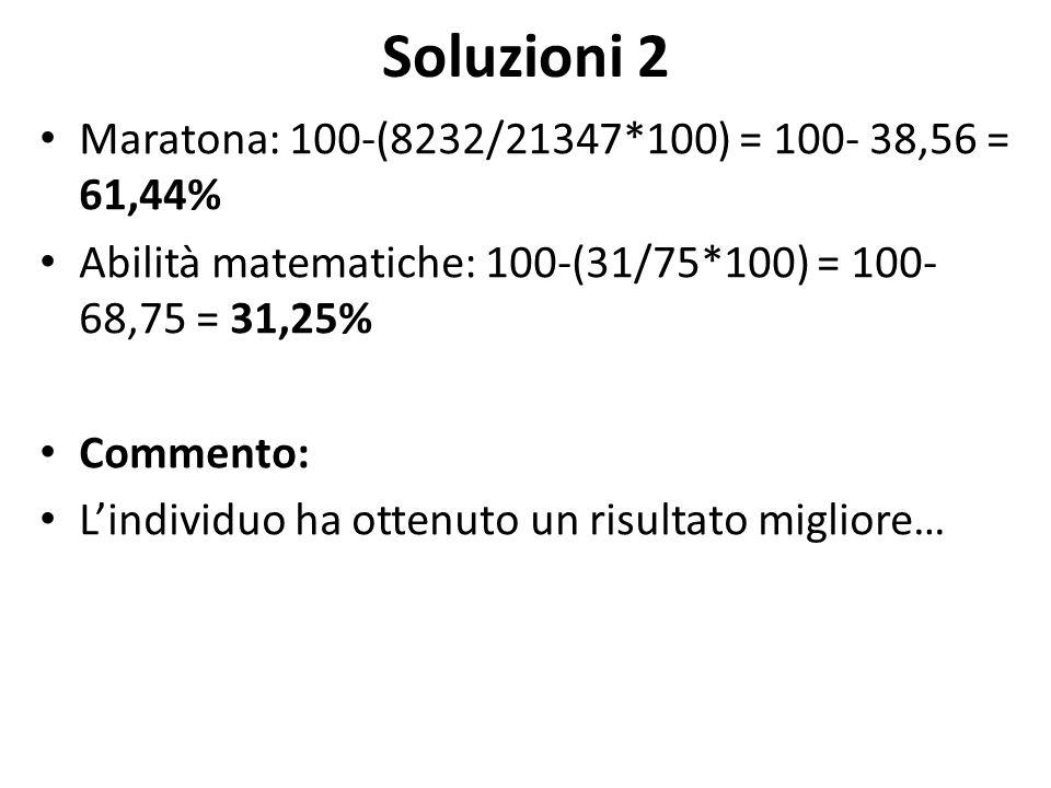 Soluzioni 2 Maratona: 100-(8232/21347*100) = 100- 38,56 = 61,44% Abilità matematiche: 100-(31/75*100) = 100- 68,75 = 31,25% Commento: L'individuo ha o