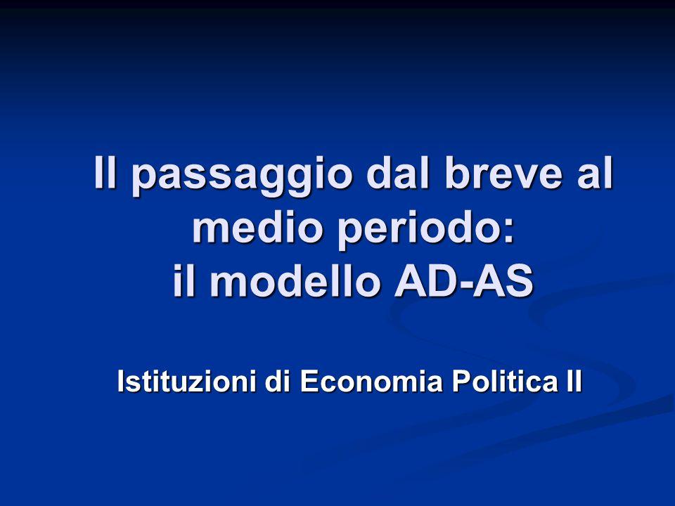 Il passaggio dal breve al medio periodo: il modello AD-AS Istituzioni di Economia Politica II