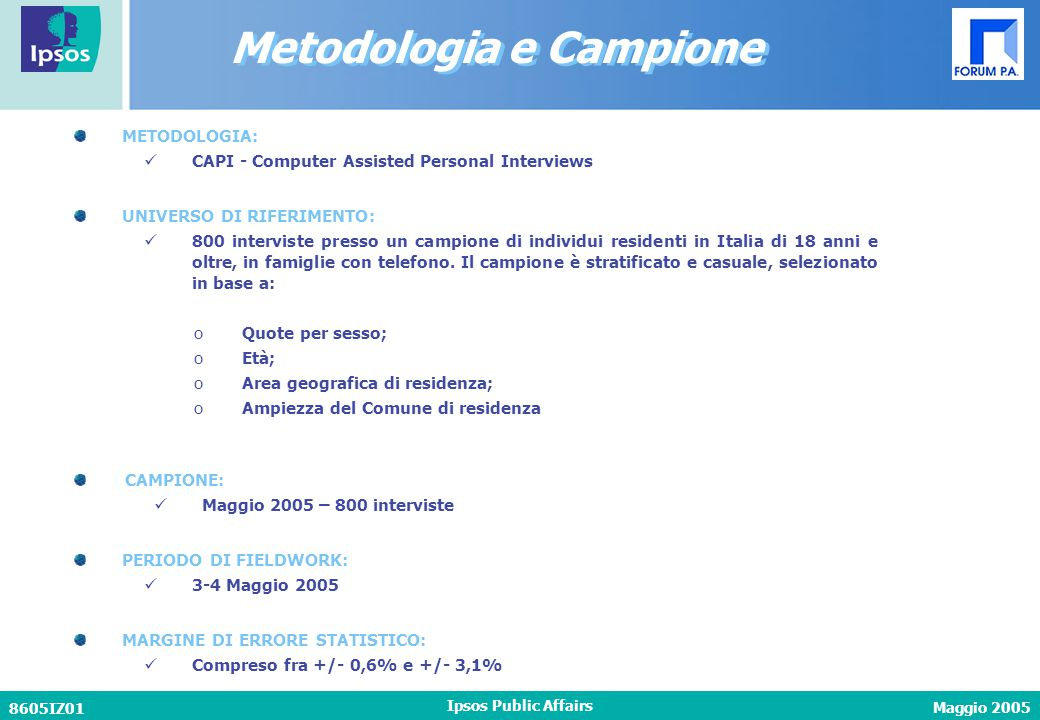 Maggio 2005 8605IZ01 Ipsos Public Affairs METODOLOGIA: CAPI - Computer Assisted Personal Interviews CAMPIONE: Maggio 2005 – 800 interviste PERIODO DI