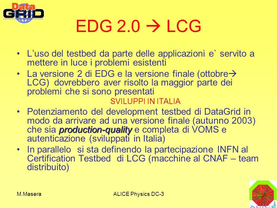 M.MaseraALICE Physics DC-3 EDG 2.0  LCG L'uso del testbed da parte delle applicazioni e` servito a mettere in luce i problemi esistenti La versione 2 di EDG e la versione finale (ottobre  LCG) dovrebbero aver risolto la maggior parte dei problemi che si sono presentati SVILUPPI IN ITALIA production-qualityPotenziamento del development testbed di DataGrid in modo da arrivare ad una versione finale (autunno 2003) che sia production-quality e completa di VOMS e autenticazione (sviluppati in Italia) In parallelo si sta definendo la partecipazione INFN al Certification Testbed di LCG (macchine al CNAF – team distribuito)
