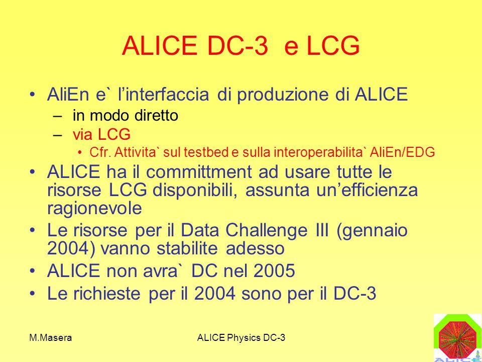M.MaseraALICE Physics DC-3 ALICE DC-3 e LCG AliEn e` l'interfaccia di produzione di ALICE – in modo diretto – via LCG Cfr.