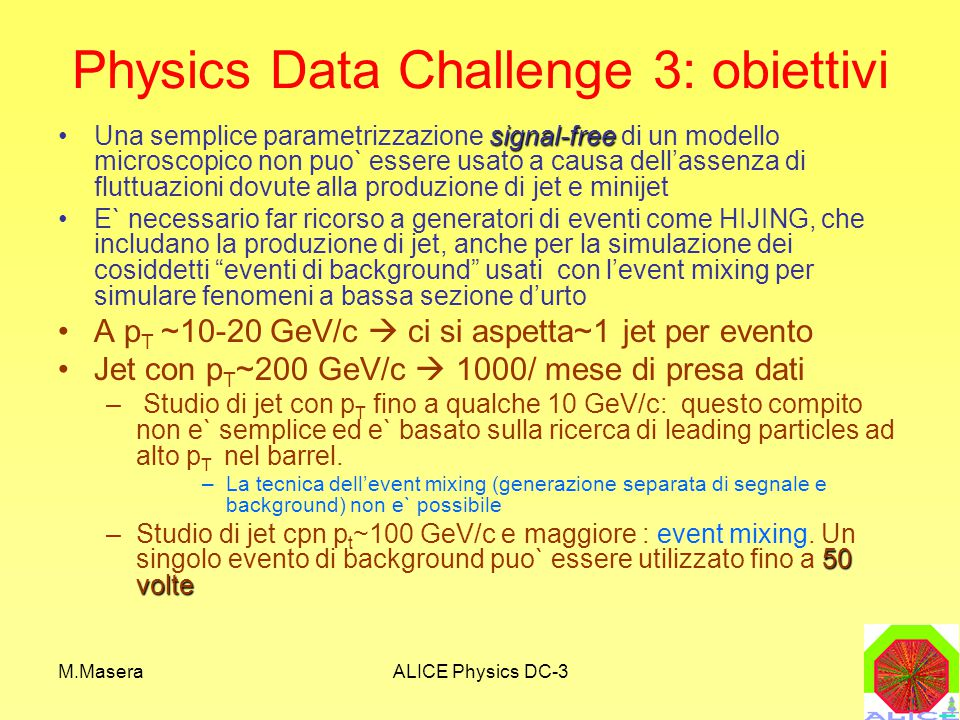 M.MaseraALICE Physics DC-3 Physics Data Challenge 3: obiettivi signal-freeUna semplice parametrizzazione signal-free di un modello microscopico non puo` essere usato a causa dell'assenza di fluttuazioni dovute alla produzione di jet e minijet E` necessario far ricorso a generatori di eventi come HIJING, che includano la produzione di jet, anche per la simulazione dei cosiddetti eventi di background usati con l'event mixing per simulare fenomeni a bassa sezione d'urto A p T ~10-20 GeV/c  ci si aspetta~1 jet per evento Jet con p T ~200 GeV/c  1000/ mese di presa dati – Studio di jet con p T fino a qualche 10 GeV/c: questo compito non e` semplice ed e` basato sulla ricerca di leading particles ad alto p T nel barrel.