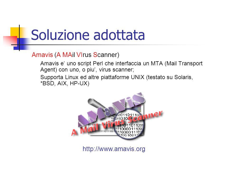Soluzione adottata Amavis (A MAil VIrus Scanner) Amavis e' uno script Perl che interfaccia un MTA (Mail Transport Agent) con uno, o piu', virus scanner; Supporta Linux ed altre piattaforme UNIX (testato su Solaris, *BSD, AIX, HP-UX) http://www.amavis.org