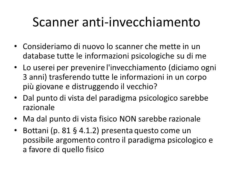 Scanner anti-invecchiamento Consideriamo di nuovo lo scanner che mette in un database tutte le informazioni psicologiche su di me Lo userei per prevenire l invecchiamento (diciamo ogni 3 anni) trasferendo tutte le informazioni in un corpo più giovane e distruggendo il vecchio.