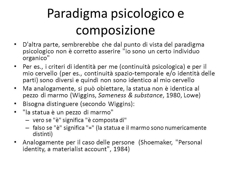 Paradigma psicologico e composizione D altra parte, sembrerebbe che dal punto di vista del paradigma psicologico non è corretto asserire io sono un certo individuo organico Per es., i criteri di identità per me (continuità psicologica) e per il mio cervello (per es., continuità spazio-temporale e/o identità delle parti) sono diversi e quindi non sono identico al mio cervello Ma analogamente, si può obiettare, la statua non è identica al pezzo di marmo (Wiggins, Sameness & substance, 1980, Lowe) Bisogna distinguere (secondo Wiggins): la statua è un pezzo di marmo – vero se è significa è composta di – falso se è significa = (la statua e il marmo sono numericamente distinti) Analogamente per il caso delle persone (Shoemaker, Personal identity, a materialist account , 1984)