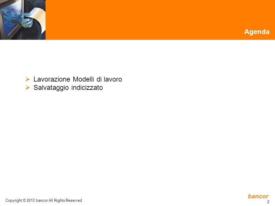 bancor 2 Agenda  Lavorazione Modelli di lavoro  Salvataggio indicizzato Copyright © 2013 bancor All Rights Reserved.