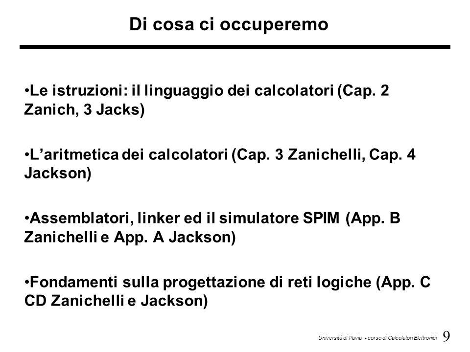 9 Università di Pavia - corso di Calcolatori Elettronici Di cosa ci occuperemo Le istruzioni: il linguaggio dei calcolatori (Cap. 2 Zanich, 3 Jacks) L