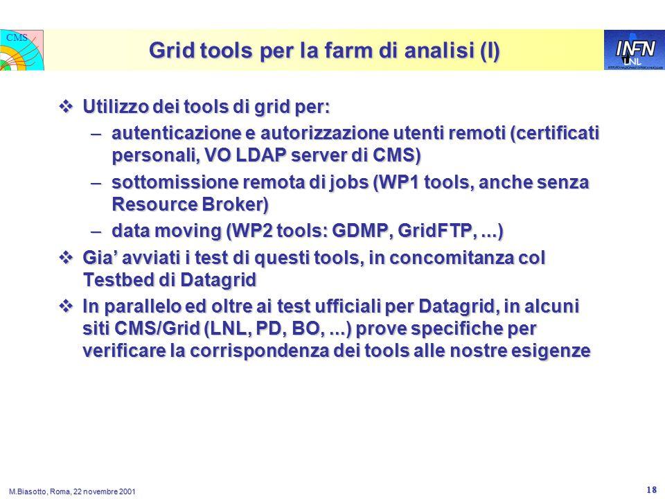 LNL CMS M.Biasotto, Roma, 22 novembre 2001 18 Grid tools per la farm di analisi (I)  Utilizzo dei tools di grid per: –autenticazione e autorizzazione utenti remoti (certificati personali, VO LDAP server di CMS) –sottomissione remota di jobs (WP1 tools, anche senza Resource Broker) –data moving (WP2 tools: GDMP, GridFTP,...)  Gia' avviati i test di questi tools, in concomitanza col Testbed di Datagrid  In parallelo ed oltre ai test ufficiali per Datagrid, in alcuni siti CMS/Grid (LNL, PD, BO,...) prove specifiche per verificare la corrispondenza dei tools alle nostre esigenze