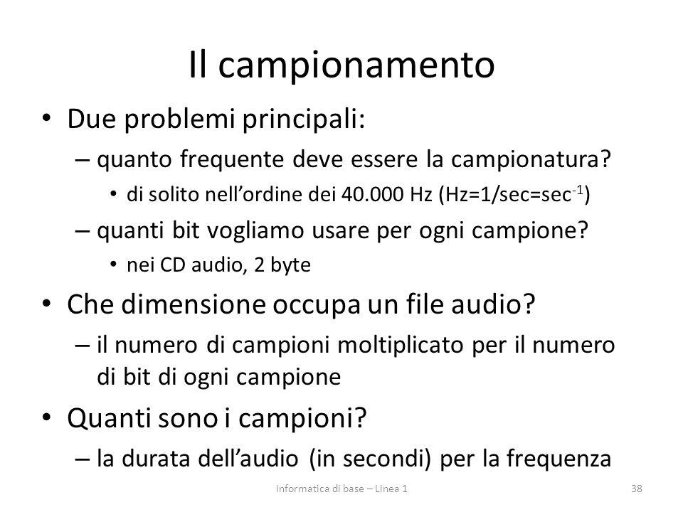 Il campionamento Due problemi principali: – quanto frequente deve essere la campionatura? di solito nell'ordine dei 40.000 Hz (Hz=1/sec=sec -1 ) – qua