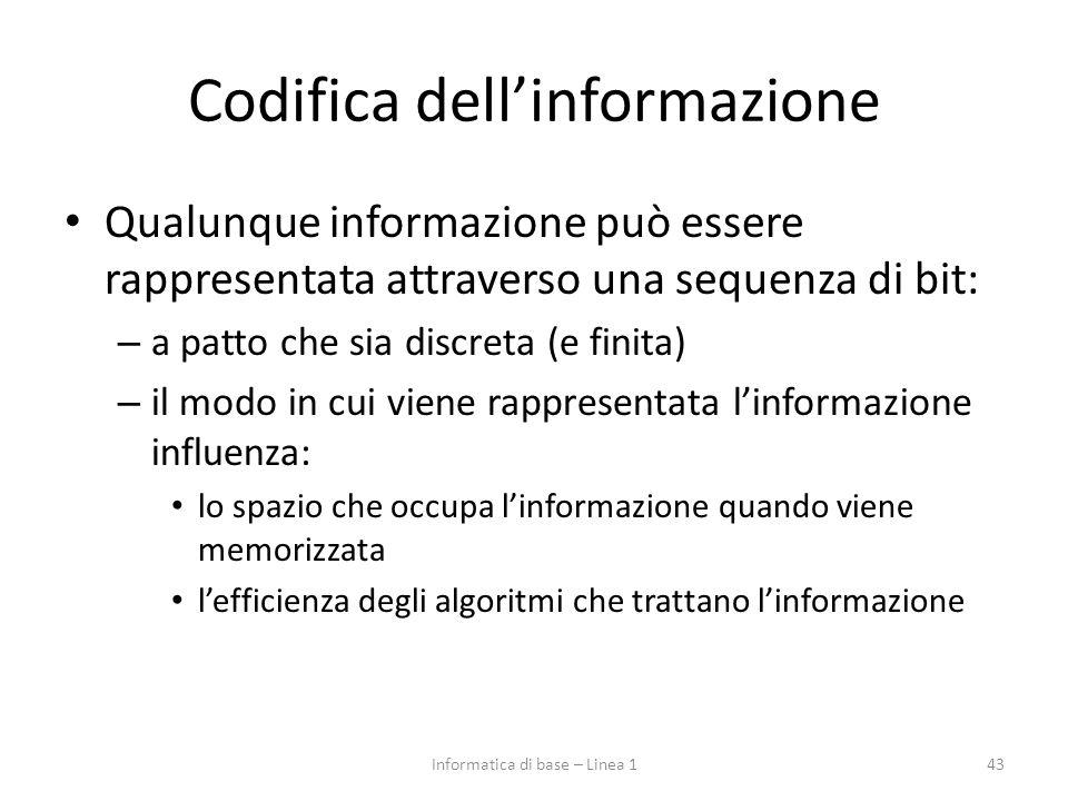 Codifica dell'informazione Qualunque informazione può essere rappresentata attraverso una sequenza di bit: – a patto che sia discreta (e finita) – il