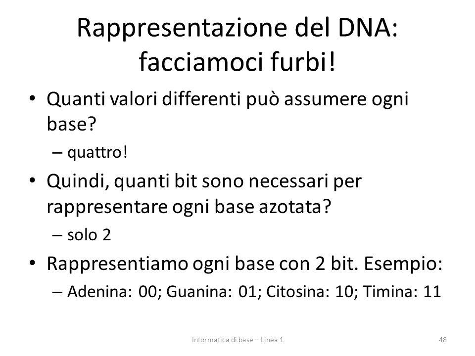 Rappresentazione del DNA: facciamoci furbi! Quanti valori differenti può assumere ogni base? – quattro! Quindi, quanti bit sono necessari per rapprese