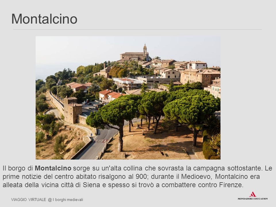 Il borgo di Montalcino sorge su un'alta collina che sovrasta la campagna sottostante. Le prime notizie del centro abitato risalgono al 900; durante il