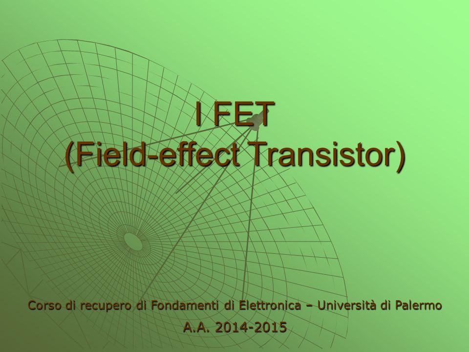 I FET (Field-effect Transistor) Corso di recupero di Fondamenti di Elettronica – Università di Palermo A.A. 2014-2015