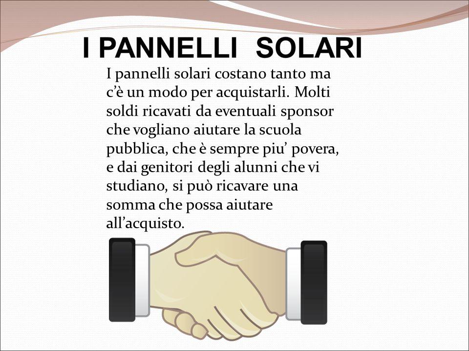 I pannelli solari costano tanto ma c'è un modo per acquistarli. Molti soldi ricavati da eventuali sponsor che vogliano aiutare la scuola pubblica, che