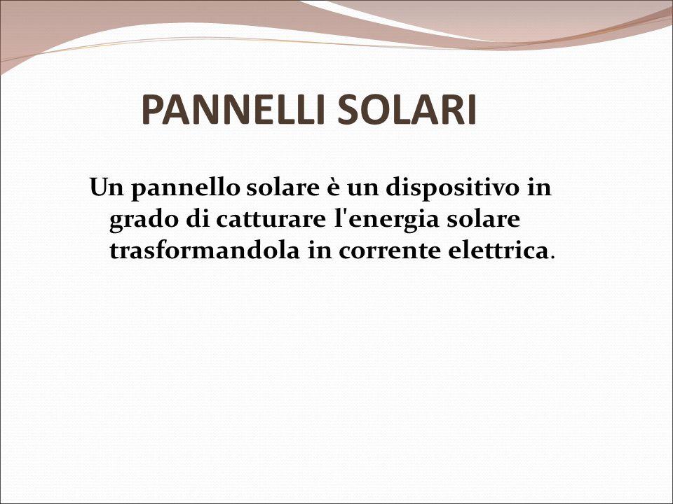 PANNELLI SOLARI Un pannello solare è un dispositivo in grado di catturare l'energia solare trasformandola in corrente elettrica.