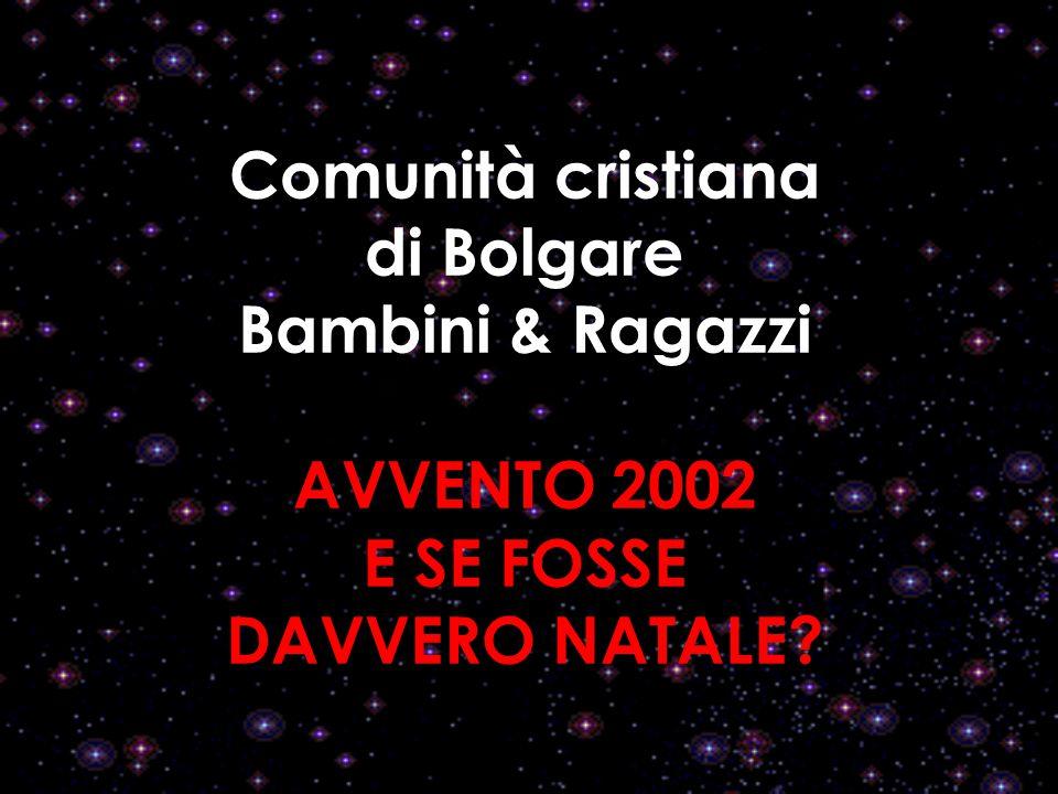Comunità cristiana di Bolgare Bambini & Ragazzi AVVENTO 2002 E SE FOSSE DAVVERO NATALE?