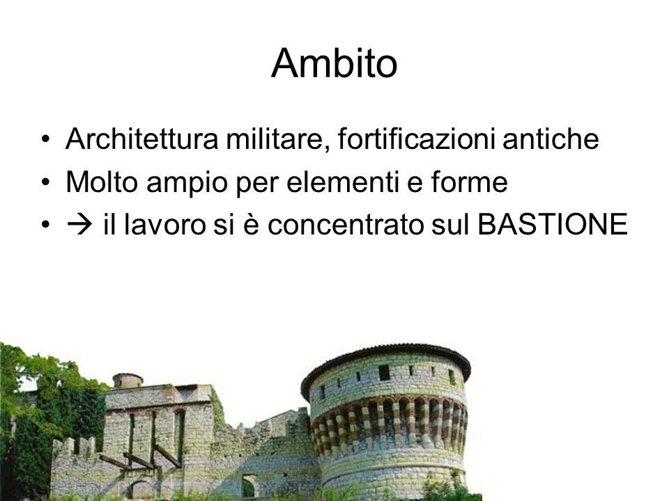 Ambito Architettura militare, fortificazioni antiche Molto ampio per elementi e forme  il lavoro si è concentrato sul BASTIONE