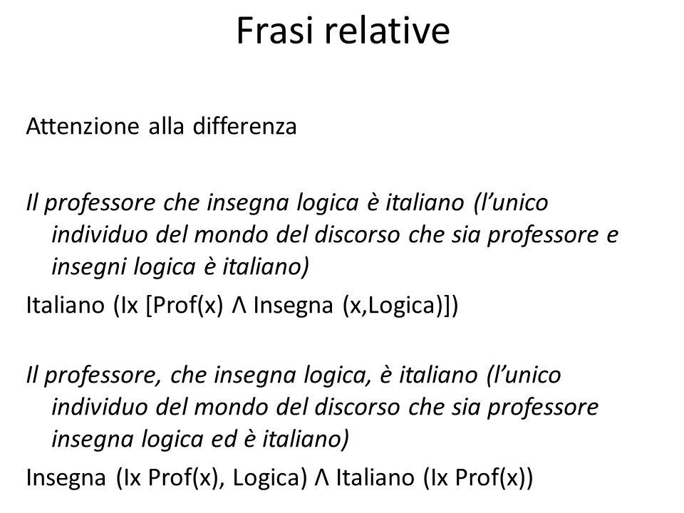Frasi relative Attenzione alla differenza Il professore che insegna logica è italiano (l'unico individuo del mondo del discorso che sia professore e i