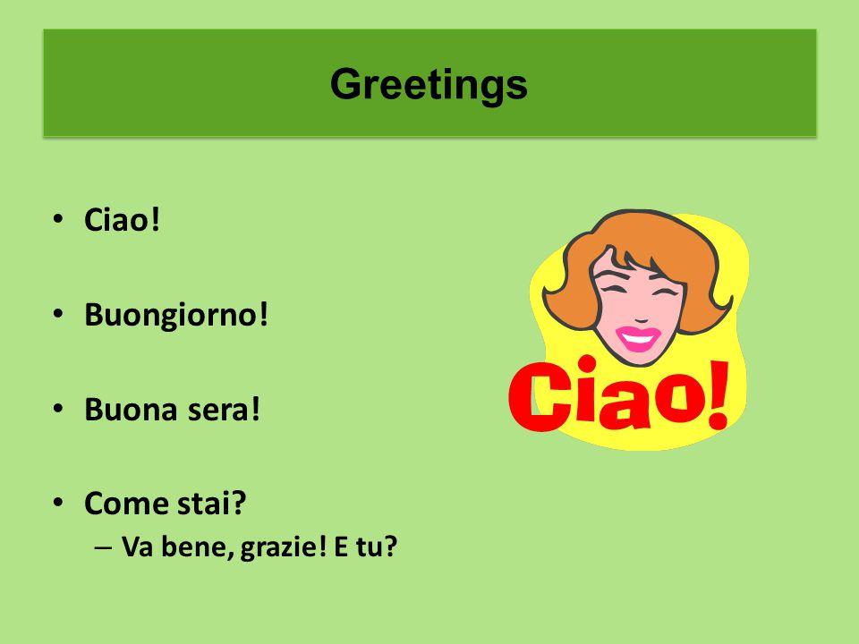 Greetings Ciao! Buongiorno! Buona sera! Come stai – Va bene, grazie! E tu Greetings