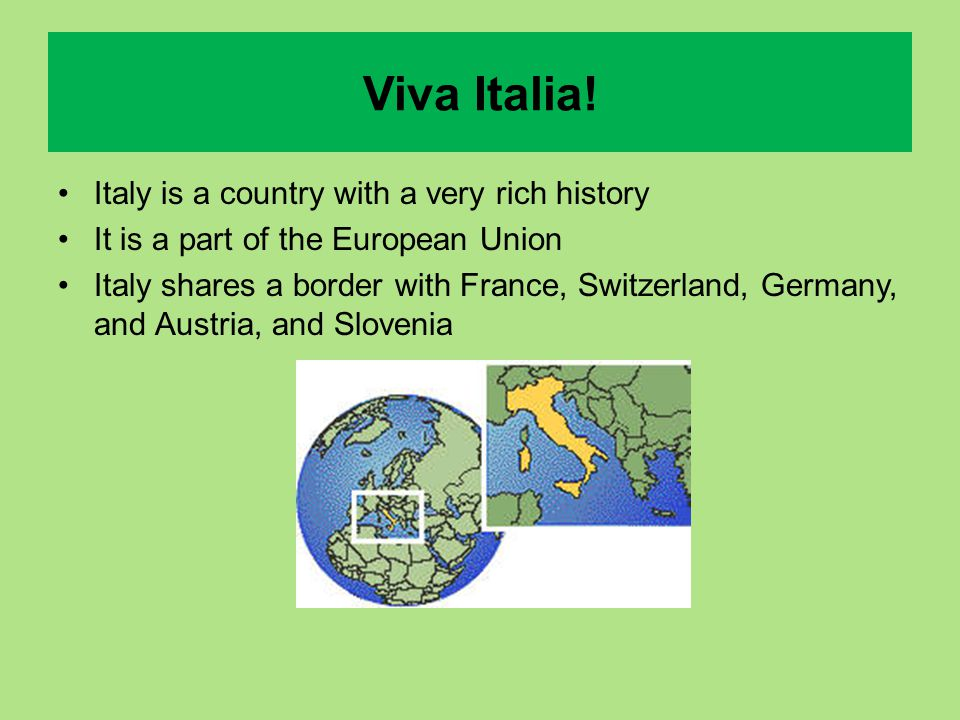Viva Italia! Italy is a country with a very rich history It is a part of the European Union Italy shares a border with France, Switzerland, Germany, a