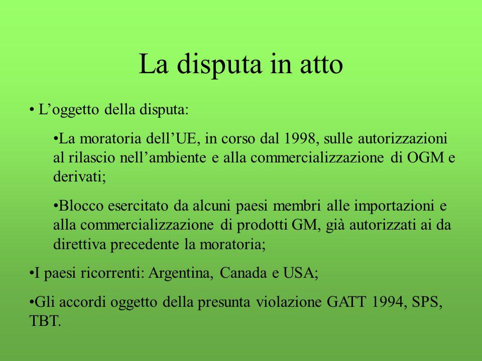 La disputa in atto L'oggetto della disputa: La moratoria dell'UE, in corso dal 1998, sulle autorizzazioni al rilascio nell'ambiente e alla commercializzazione di OGM e derivati; Blocco esercitato da alcuni paesi membri alle importazioni e alla commercializzazione di prodotti GM, già autorizzati ai da direttiva precedente la moratoria; I paesi ricorrenti: Argentina, Canada e USA; Gli accordi oggetto della presunta violazione GATT 1994, SPS, TBT.