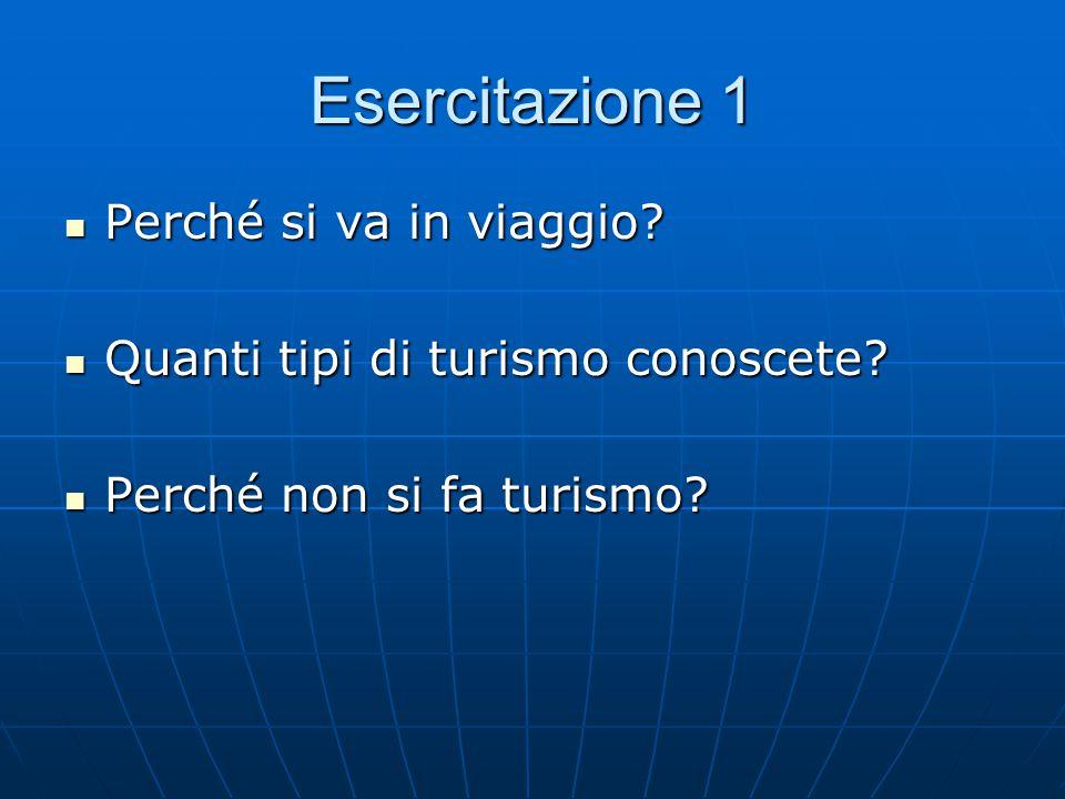 Esercitazione 1 Perché si va in viaggio? Perché si va in viaggio? Quanti tipi di turismo conoscete? Quanti tipi di turismo conoscete? Perché non si fa