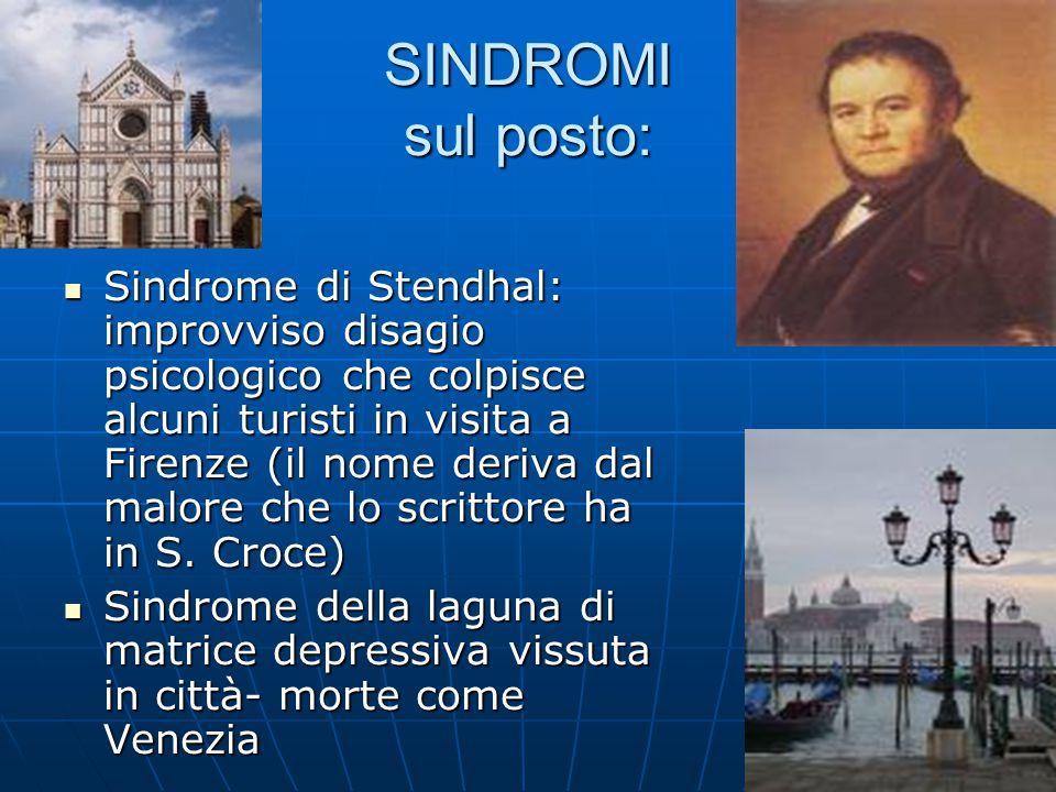 SINDROMI sul posto: Sindrome di Stendhal: improvviso disagio psicologico che colpisce alcuni turisti in visita a Firenze (il nome deriva dal malore che lo scrittore ha in S.