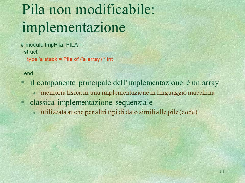 14 Pila non modificabile: implementazione # module ImpPila: PILA = struct type a stack = Pila of ( a array) * int..........
