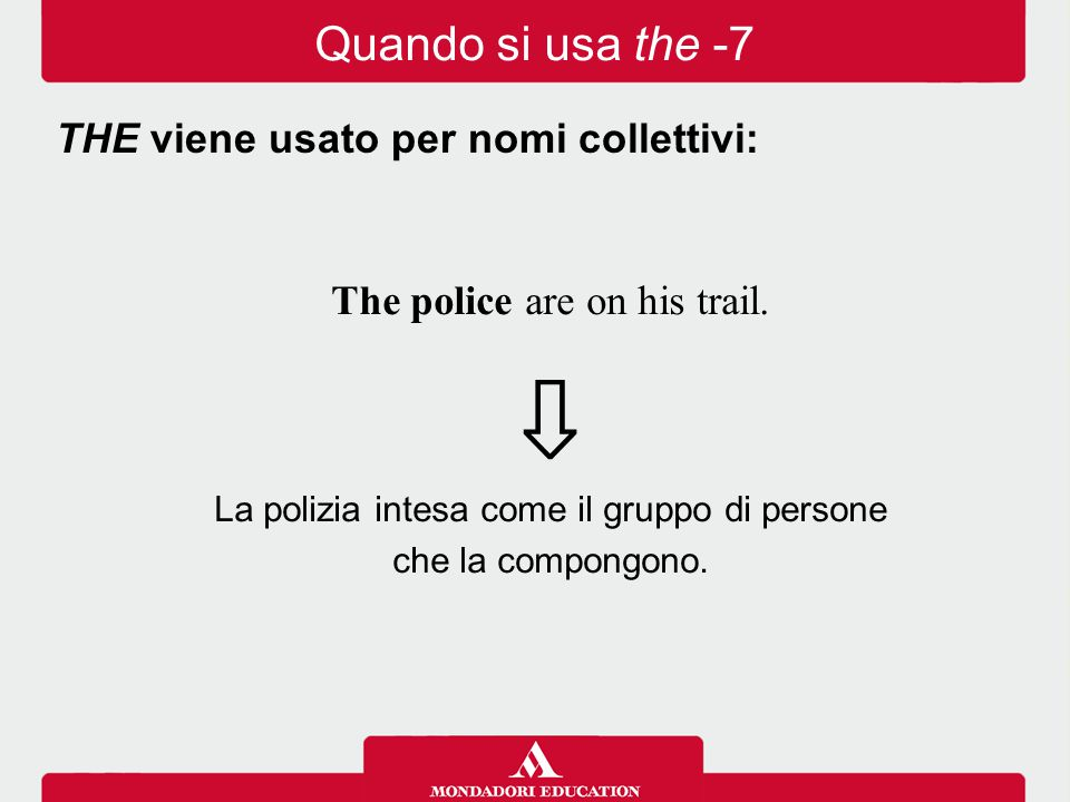 The police are on his trail. ⇩ La polizia intesa come il gruppo di persone che la compongono. THE viene usato per nomi collettivi: Quando si usa the -