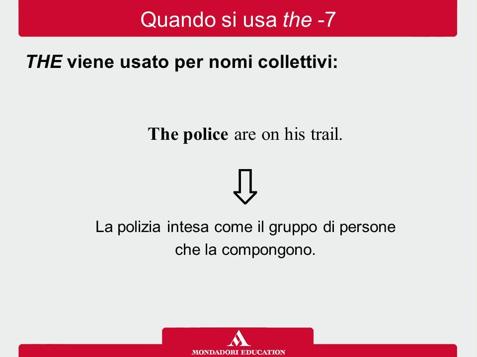 The police are on his trail. ⇩ La polizia intesa come il gruppo di persone che la compongono. THE viene usato per nomi collettivi: Quando si usa the -