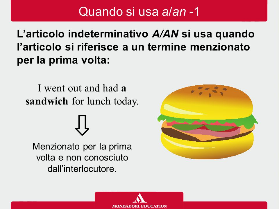 I went out and had a sandwich for lunch today. ⇩ Menzionato per la prima volta e non conosciuto dall'interlocutore. Quando si usa a/an -1 L'articolo i