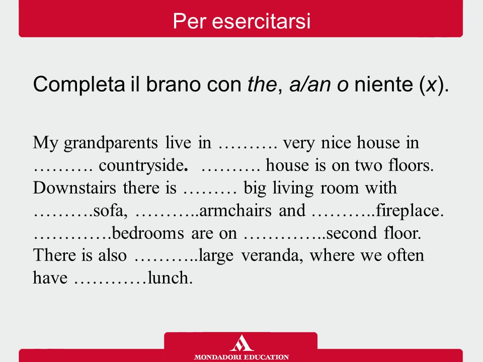 Completa il brano con the, a/an o niente (x). My grandparents live in ………. very nice house in ………. countryside. ………. house is on two floors. Downstair