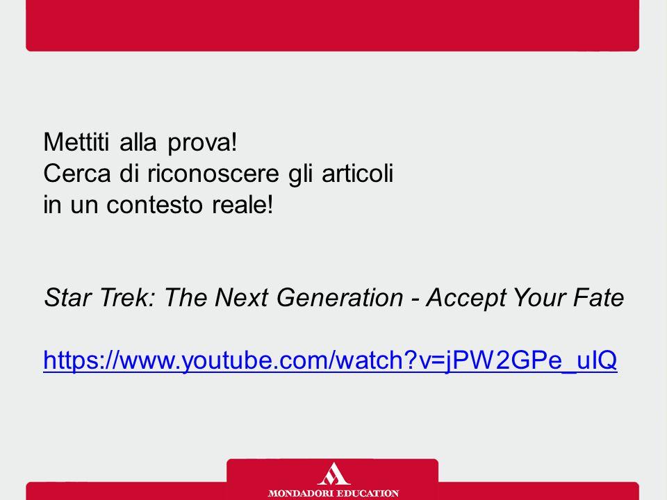 Mettiti alla prova! Cerca di riconoscere gli articoli in un contesto reale! Star Trek: The Next Generation - Accept Your Fate https://www.youtube.com/