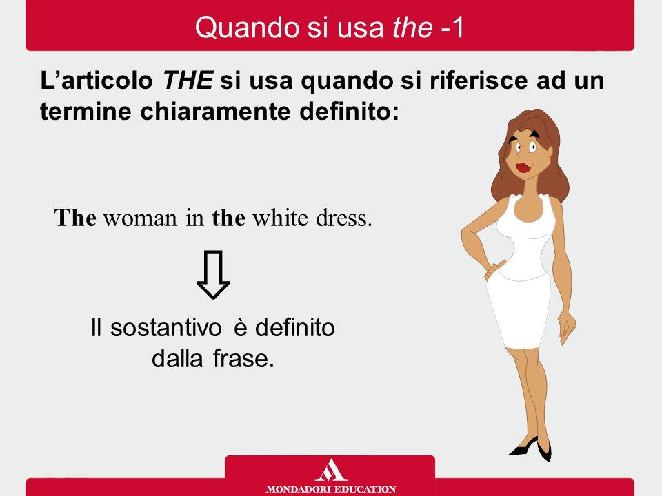 The woman in the white dress. ⇩ Il sostantivo è definito dalla frase. Quando si usa the -1 L'articolo THE si usa quando si riferisce ad un termine chi