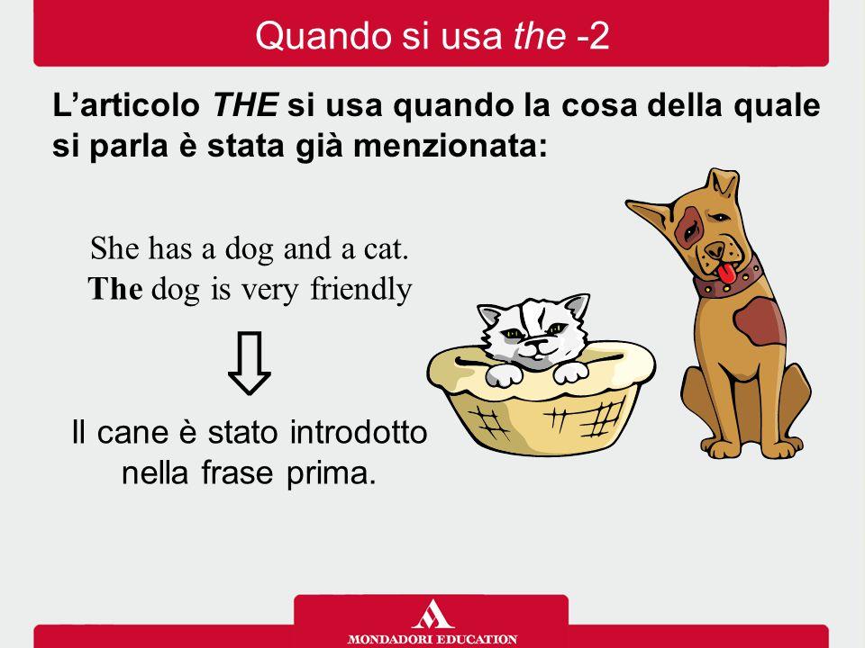 She has a dog and a cat. The dog is very friendly ⇩ Il cane è stato introdotto nella frase prima. Quando si usa the -2 L'articolo THE si usa quando la