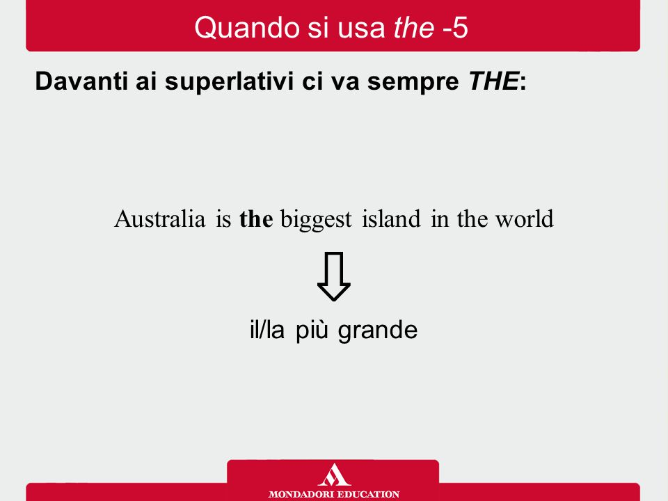 Australia is the biggest island in the world ⇩ il/la più grande Davanti ai superlativi ci va sempre THE: Quando si usa the -5