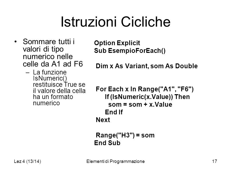Lez 4 (13/14)Elementi di Programmazione17 Istruzioni Cicliche Option Explicit Sub EsempioForEach() Dim x As Variant, som As Double For Each x In Range( A1 , F6 ) If (IsNumeric(x.Value)) Then som = som + x.Value End If Next Range( H3 ) = som End Sub Sommare tutti i valori di tipo numerico nelle celle da A1 ad F6 –La funzione IsNumeric() restituisce True se il valore della cella ha un formato numerico