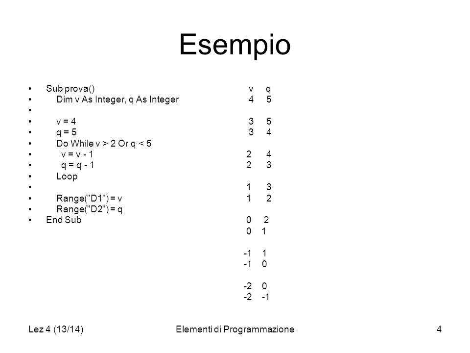 Lez 4 (13/14)Elementi di Programmazione4 Esempio Sub prova() Dim v As Integer, q As Integer v = 4 q = 5 Do While v > 2 Or q < 5 v = v - 1 q = q - 1 Loop Range( D1 ) = v Range( D2 ) = q End Sub v q 4 5 3 5 3 4 2 4 2 3 1 3 1 2 0 2 0 1 -1 1 -1 0 -2 0 -2 -1