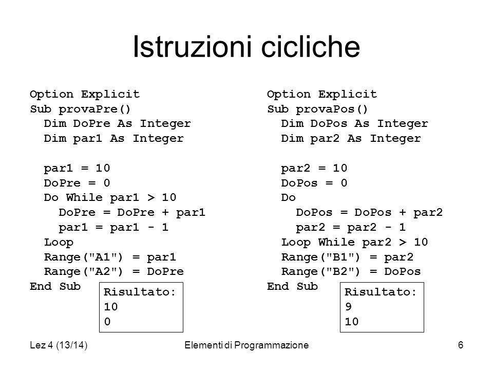 Lez 4 (13/14)Elementi di Programmazione7 Esempio Option Explicit Sub provaPre() Dim DoPre As Integer Dim par1 As Integer par1 = 15 DoPre = 0 Do While par1 > 10 DoPre = DoPre + par1 par1 = par1 - 1 Loop Range( A1 ) = par1 Range( A2 ) = DoPre End Sub DoPre par1 0 15 15 15 15 14 29 14 29 13 42 13 42 12 54 12 54 11 65 11 65 10